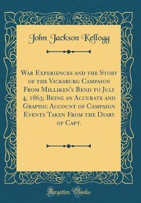 War Experiences and the Story of the Vicksburg Campaign from Milliken's Bend to July 4, 1863; Being an Accurate and Graphic Account of Campaign Events Taken from the Diary of Capt. (Classic Reprint) by John Jackson Kellogg image