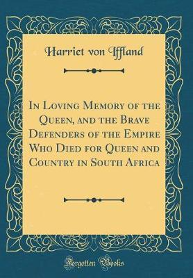 In Loving Memory of the Queen, and the Brave Defenders of the Empire Who Died for Queen and Country in South Africa (Classic Reprint) by Harriet Von Iffland