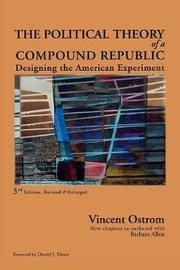The Political Theory of a Compound Republic by Vincent Ostrom