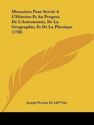 Memoires Pour Servir A La -- Histoire Et Au Progres De La -- Astronomie, De La Geographie, Et De La Physique (1738) by Joseph Nicolas De La -- isle image