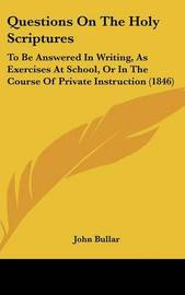 Questions On The Holy Scriptures: To Be Answered In Writing, As Exercises At School, Or In The Course Of Private Instruction (1846) by John Bullar image