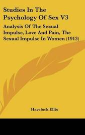 Studies in the Psychology of Sex V3: Analysis of the Sexual Impulse, Love and Pain, the Sexual Impulse in Women (1913) by Havelock Ellis