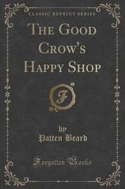 The Good Crow's Happy Shop (Classic Reprint) by Patten Beard