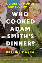 Who Cooked Adam Smith`s Dinner? - A Story of Women and Economics by Katrine Marcal