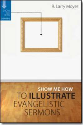 Show Me How to Illustrate Evangelistic Sermons by R Larry Moyer image
