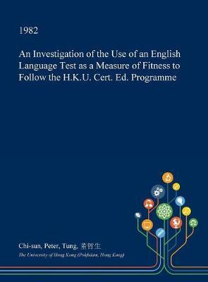 An Investigation of the Use of an English Language Test as a Measure of Fitness to Follow the H.K.U. Cert. Ed. Programme by Chi-Sun Peter Tung