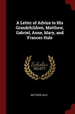 A Letter of Advice to His Grandchildren, Matthew, Gabriel, Anne, Mary, and Frances Hale by Matthew Hale image