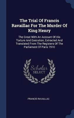 The Trial of Francis Ravaillac for the Murder of King Henry by Francis Ravaillac