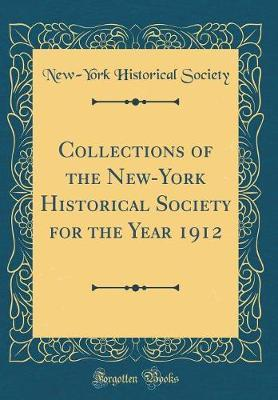 Collections of the New-York Historical Society for the Year 1912 (Classic Reprint) by New York Historical Society