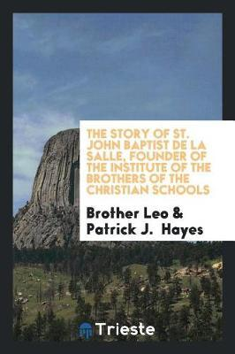 The Story of St. John Baptist de la Salle, Founder of the Institute of the Brothers of the Christian Schools by Brother Leo