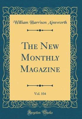 The New Monthly Magazine, Vol. 104 (Classic Reprint) by William , Harrison Ainsworth