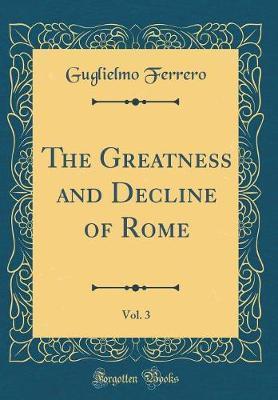 The Greatness and Decline of Rome, Vol. 3 (Classic Reprint) by Guglielmo Ferrero
