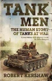 Tank Men: The Human Story of Tanks at War by Robert J Kershaw