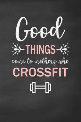 Good Things Come to Mothers Who Crossfit by Ellen Tree Wod