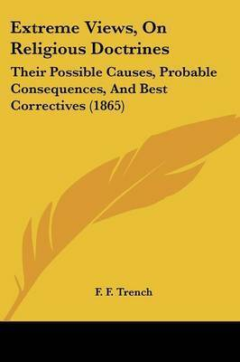 Extreme Views, On Religious Doctrines: Their Possible Causes, Probable Consequences, And Best Correctives (1865) by F F Trench