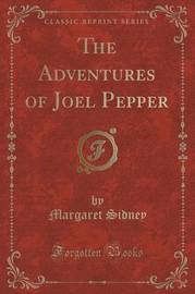 The Adventures of Joel Pepper (Classic Reprint) by Margaret Sidney