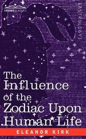 The Influence of the Zodiac Upon Human Life by Eleanor Kirk