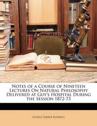 Notes of a Course of Nineteen Lectures on Natural Philosophy Delivered at Guy's Hospital During the Session 1872-73 by George Farrer Rodwell