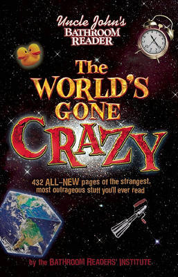 Uncle John's Bathroom Reader The World's Gone Crazy by Bathroom Reader's Institute