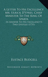 A Letter to His Excellency Mr. Ulrick D'Ypres, Chief Minister to the King of Sparta: In Answer to His Excellency's Two Epistles (1731) by Eustace Budgell