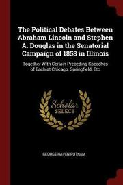 The Political Debates Between Abraham Lincoln and Stephen A. Douglas in the Senatorial Campaign of 1858 in Illinois by George Haven Putnam image