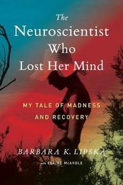 The Neuroscientist Who Lost Her Mind by Barbara K.Lipska