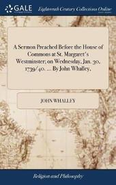 A Sermon Preached Before the House of Commons at St. Margaret's Westminster; On Wednesday, Jan. 30, 1739/40. ... by John Whalley, by John Whalley image