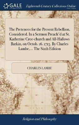 The Pretences for the Present Rebellion, Considered. in a Sermon Preach'd at St. Katherine Cree-Church and All-Hallows Barkin, on Octob. 16. 1715. by Charles Lambe, ... the Sixth Edition by Charles Lambe image