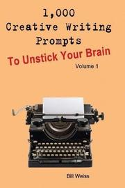 1,000 Creative Writing Prompts to Unstick Your Brain - Volume 1 by Bill Weiss
