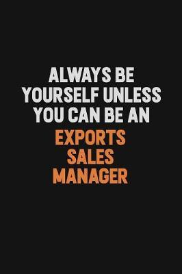 Always Be Yourself Unless You Can Be An Exports Sales Manager by Camila Cooper