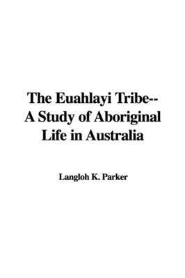 The Euahlayi Tribe--A Study of Aboriginal Life in Australia by Langloh K. Parker