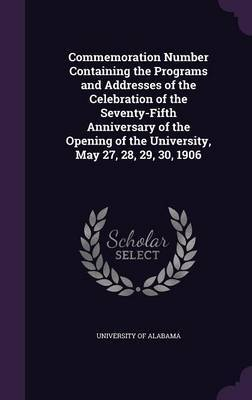 Commemoration Number Containing the Programs and Addresses of the Celebration of the Seventy-Fifth Anniversary of the Opening of the University, May 27, 28, 29, 30, 1906