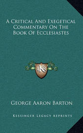 A Critical and Exegetical Commentary on the Book of Ecclesiastes by George Aaron Barton