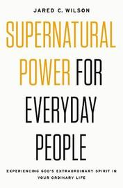 Supernatural Power For Everyday People by Jared C Wilson