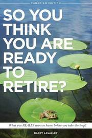 So You Think You Are Ready to Retire? by Barry LaValley