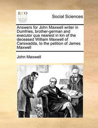 Answers for John Maxwell Writer in Dumfries, Brother-German and Executor Qua Nearest in Kin of the Deceased William Maxwell of Carswadda, to the Petition of James Maxwell by John Maxwell