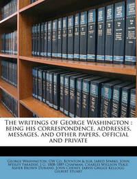 The Writings of George Washington: Being His Correspondence, Addresses, Messages, and Other Papers, Official and Private by George Washington, (Sp (Sp (Sp (Sp