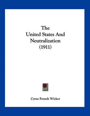 The United States and Neutralization (1911) by Cyrus French Wicker