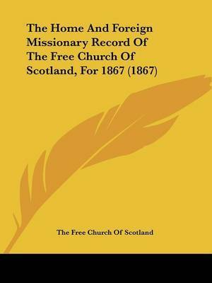 The Home And Foreign Missionary Record Of The Free Church Of Scotland, For 1867 (1867) by The Free Church of Scotland