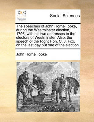 The Speeches of John Horne Tooke, During the Westminster Election, 1796: With His Two Addresses to the Electors of Westminster. Also, the Speech of the Right Hon. C. J. Fox, on the Last Day But One of the Election. by John Horne Tooke