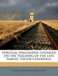 Spiritual Philosophy: Founded on the Teaching of the Late Samuel Taylor Coleridge: by Joseph Henry Green