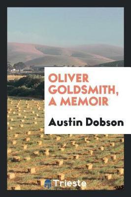 Oliver Goldsmith, a Memoir by Austin Dobson