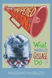 What Happened To Advertising? What Would Gossage Do? by Massimo Moruzzi