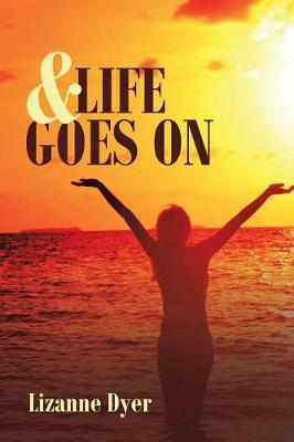& Life Goes On by Lizanne Dyer