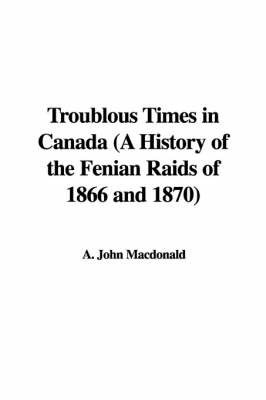 Troublous Times in Canada (a History of the Fenian Raids of 1866 and 1870) by A. John Macdonald