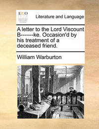 A Letter to the Lord Viscount B-------Ke. Occasion'd by His Treatment of a Deceased Friend. by William Warburton