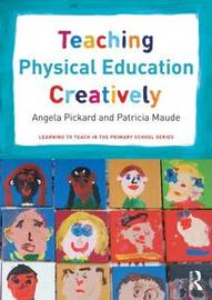 Teaching Physical Education Creatively by Angela Pickard