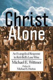 Christ Alone: An Evangelical Response to Rob Bell's Love Wins by Michael E. Wittmer