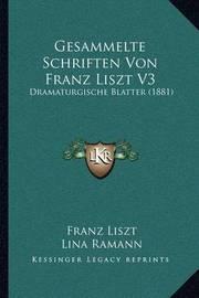 Gesammelte Schriften Von Franz Liszt V3: Dramaturgische Blatter (1881) by Franz Liszt
