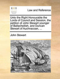 Unto the Right Honourable the Lords of Council and Session, the Petition of John Stewart Younger of Ballacheilish, and Duncan Stewart of Auchnacoan, ... by John Stewart
